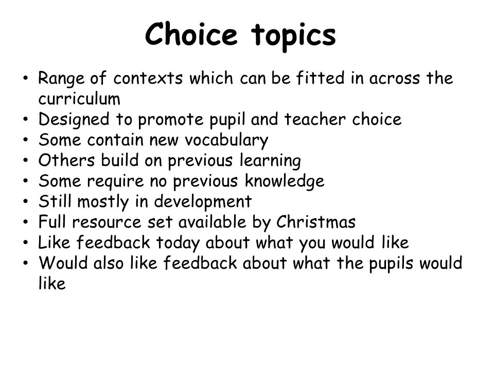 Choice topics Range of contexts which can be fitted in across the curriculum. Designed to promote pupil and teacher choice.