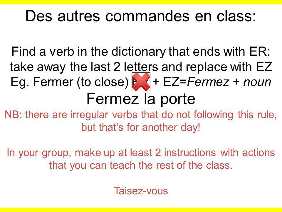 Des autres commandes en class: Find a verb in the dictionary that ends with ER: take away the last 2 letters and replace with EZ Eg.
