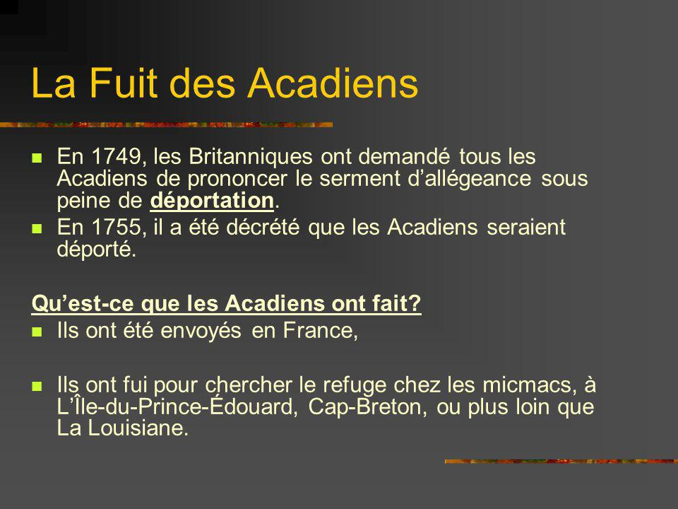 La Fuit des Acadiens En 1749, les Britanniques ont demandé tous les Acadiens de prononcer le serment d'allégeance sous peine de déportation.