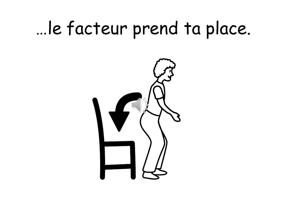 …le facteur prend ta place.
