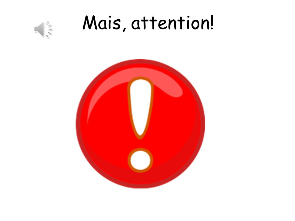 Mais, attention! But be careful!