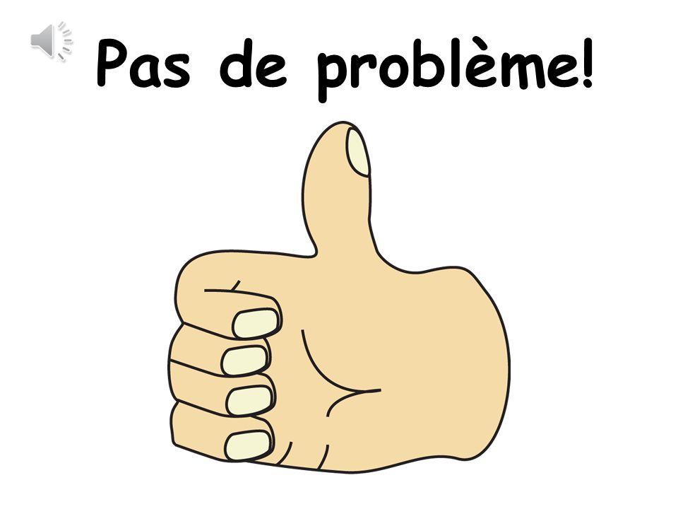 Pas de problème!