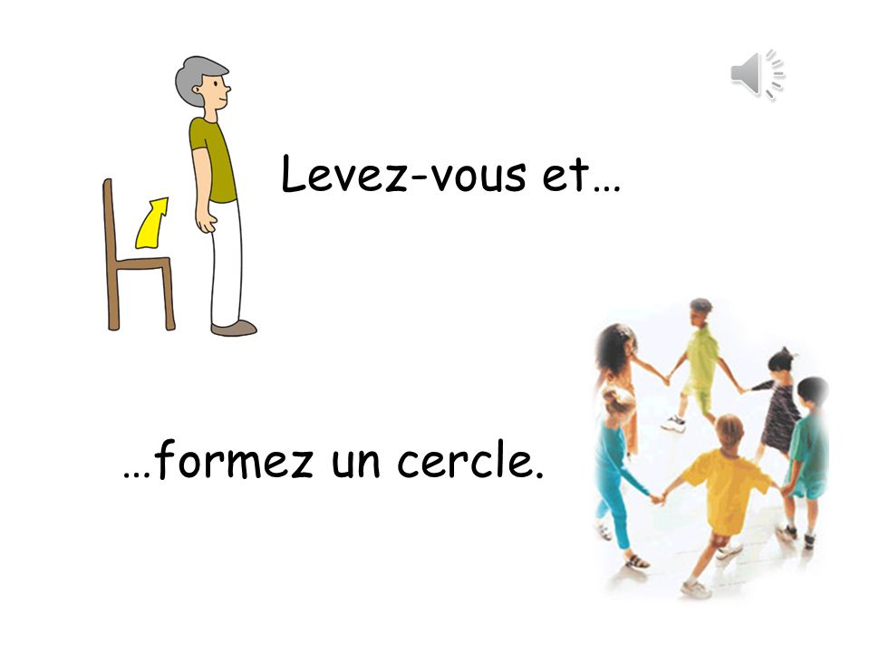 Levez-vous et… Stand up and form a circle. …formez un cercle.
