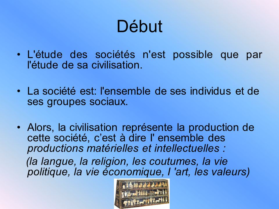 Début L étude des sociétés n est possible que par l étude de sa civilisation. La société est: l ensemble de ses individus et de ses groupes sociaux.