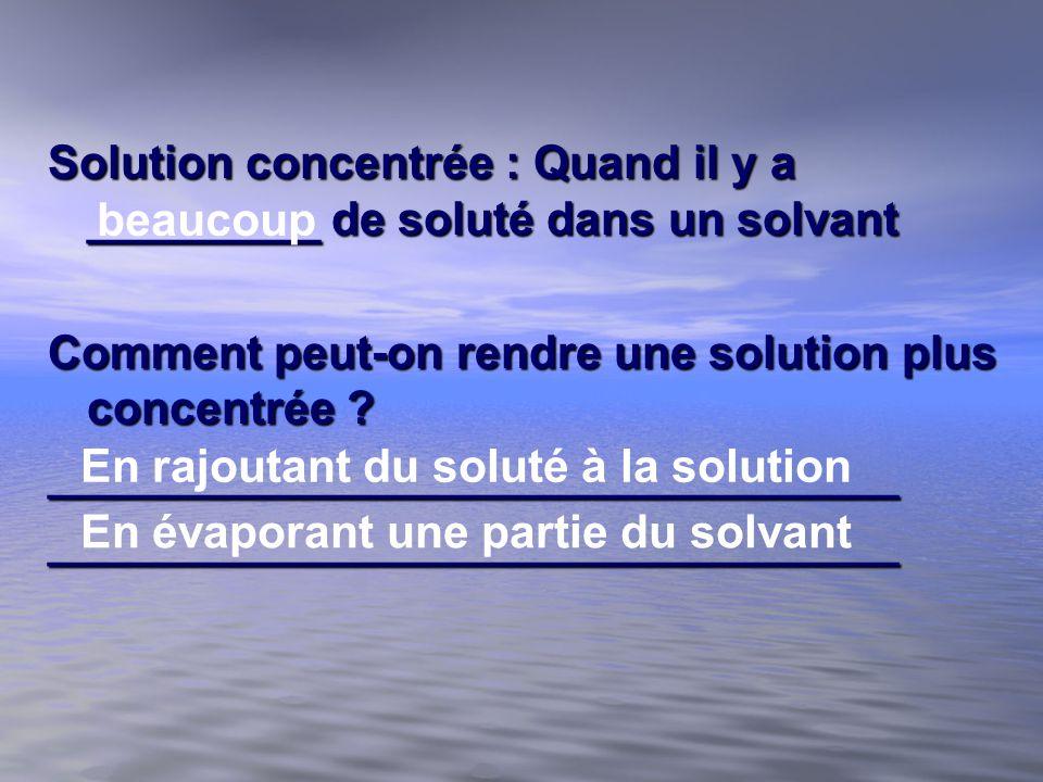 Solution concentrée : Quand il y a _________ de soluté dans un solvant