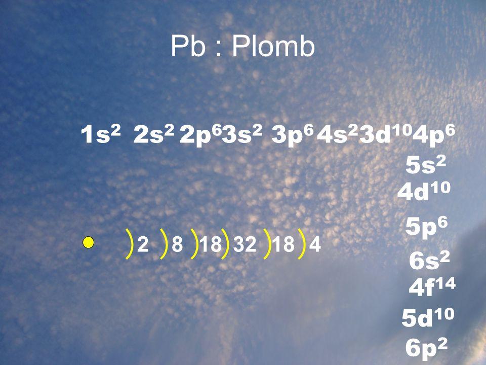 Pb : Plomb 1s2 2s2 2p6 3s2 3p6 4s2 3d10 4p6 5s2 4d10 5p6 6s2 4f14 5d10