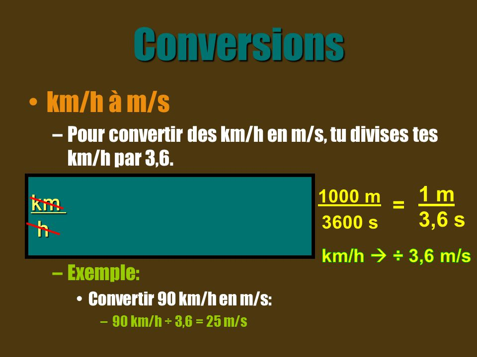 Conversions km/h à m/s km x 1000 m x 1 h h 1 km 3600 s 1 m = 3,6 s