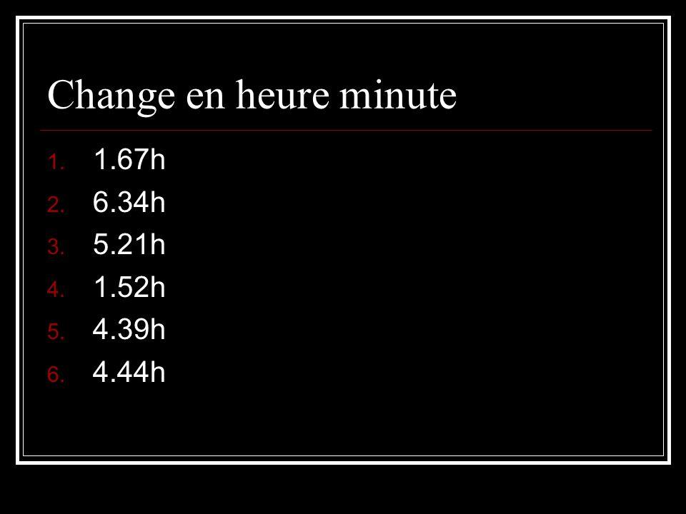 Change en heure minute 1.67h 6.34h 5.21h 1.52h 4.39h 4.44h