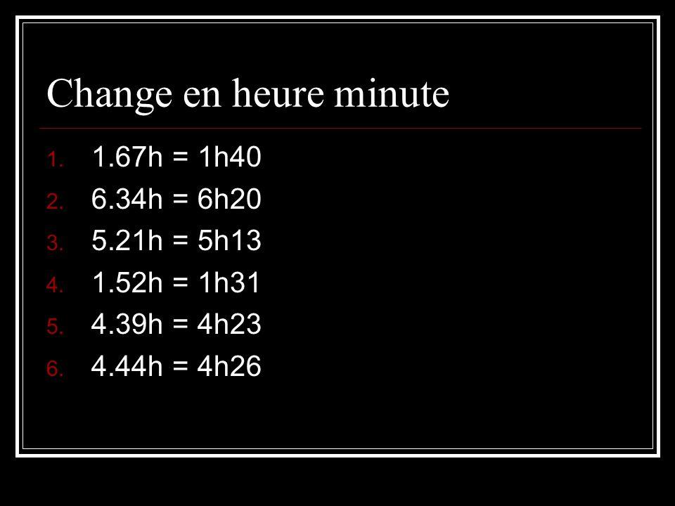 Change en heure minute 1.67h = 1h40 6.34h = 6h20 5.21h = 5h13