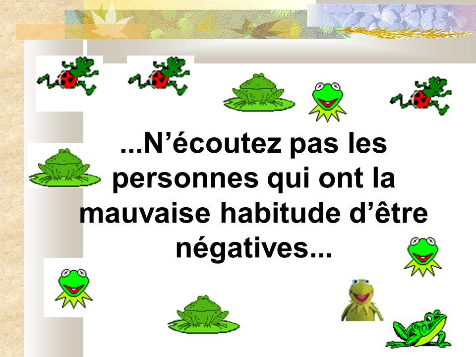 ...N'écoutez pas les personnes qui ont la mauvaise habitude d'être négatives...