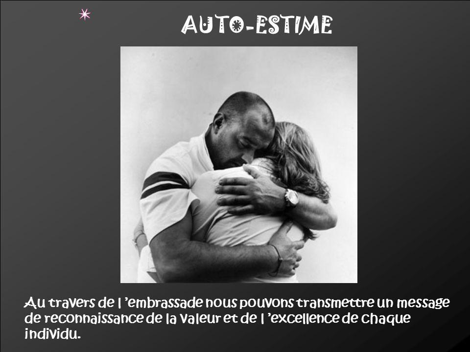 AUTO-ESTIME Au travers de l 'embrassade nous pouvons transmettre un message de reconnaissance de la valeur et de l 'excellence de chaque individu.