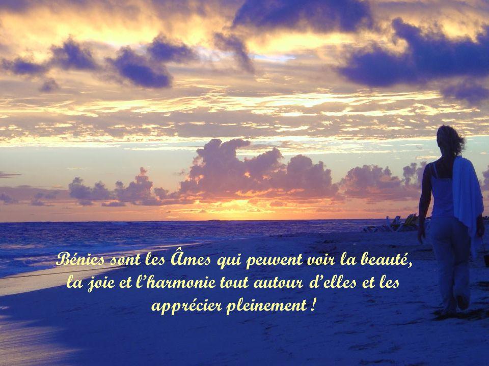Bénies sont les Âmes qui peuvent voir la beauté, la joie et l'harmonie tout autour d'elles et les apprécier pleinement !