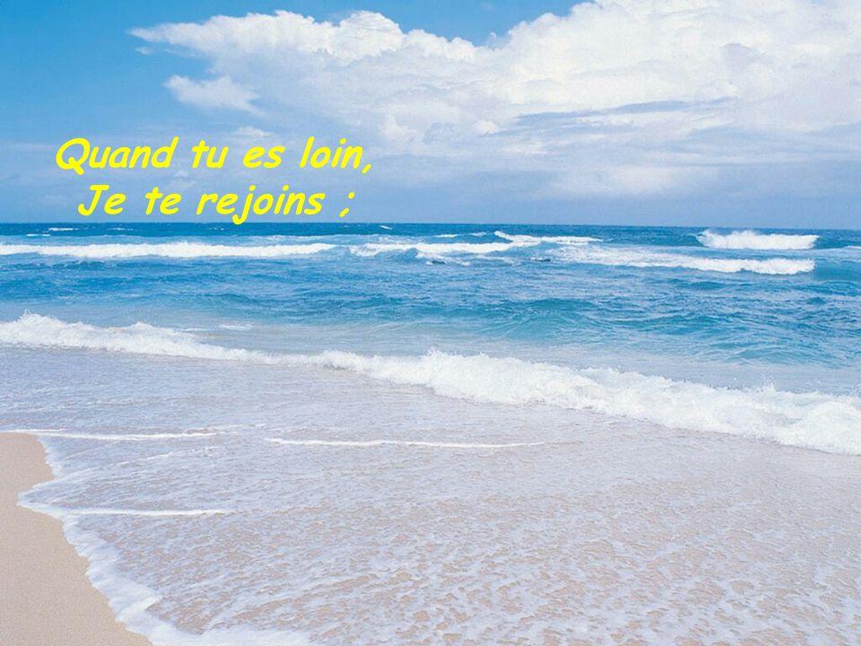 Quand tu es loin, Je te rejoins ;