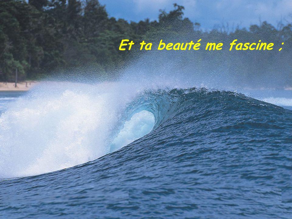 Et ta beauté me fascine ;