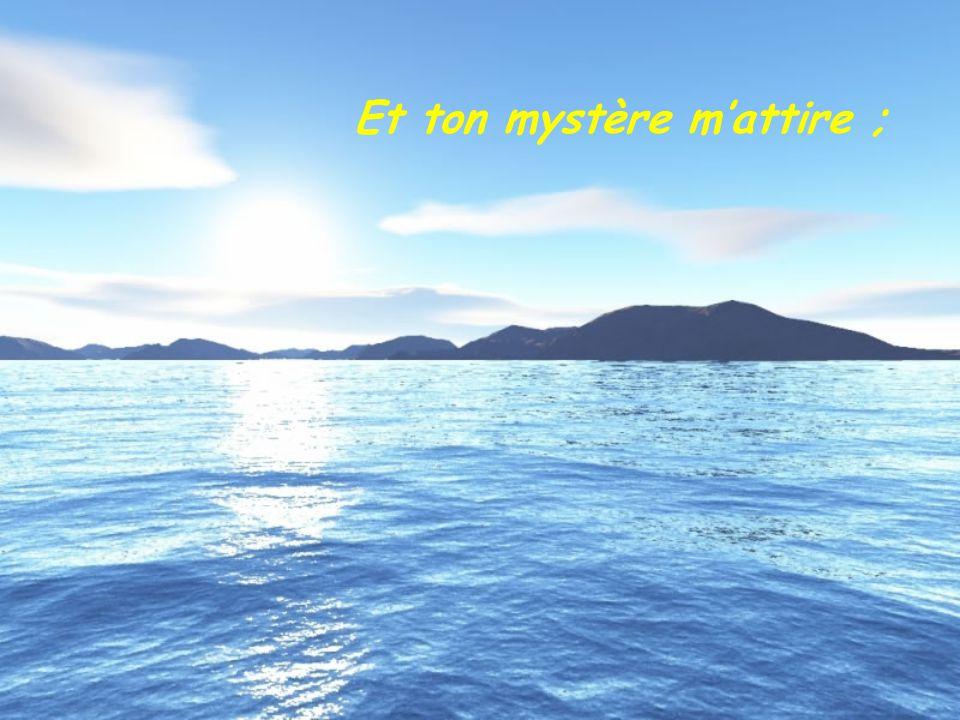Et ton mystère m'attire ;
