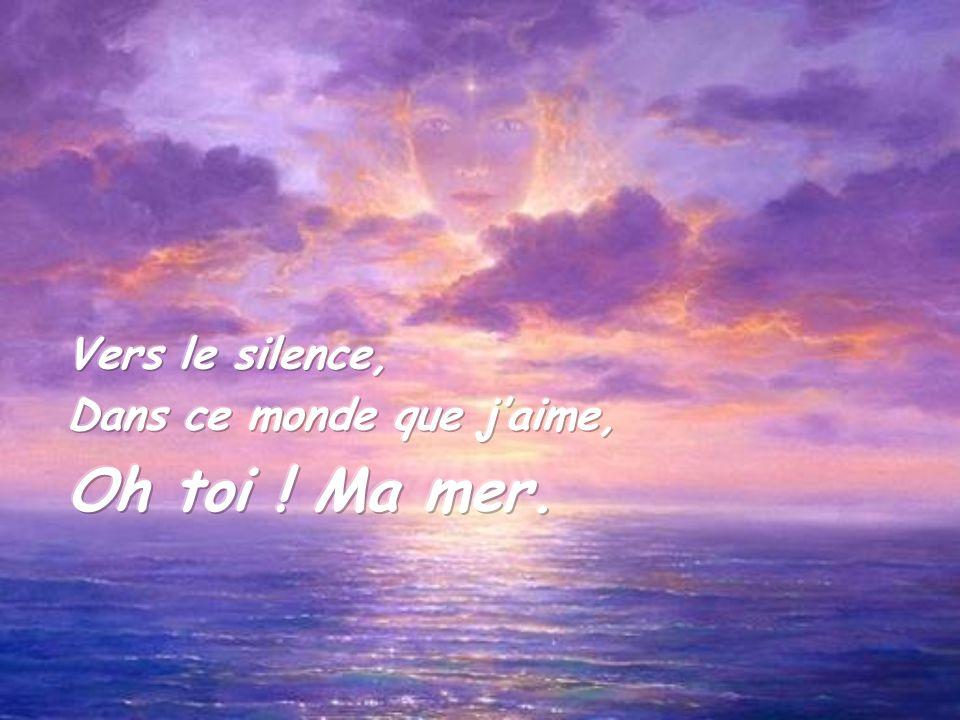 Vers le silence, Dans ce monde que j'aime, Oh toi ! Ma mer.