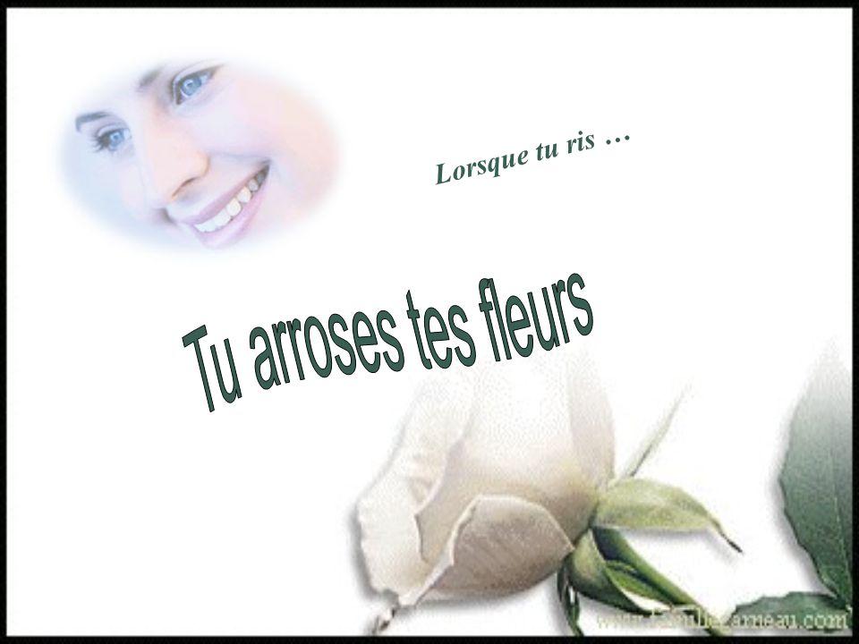 Lorsque tu ris … Tu arroses tes fleurs