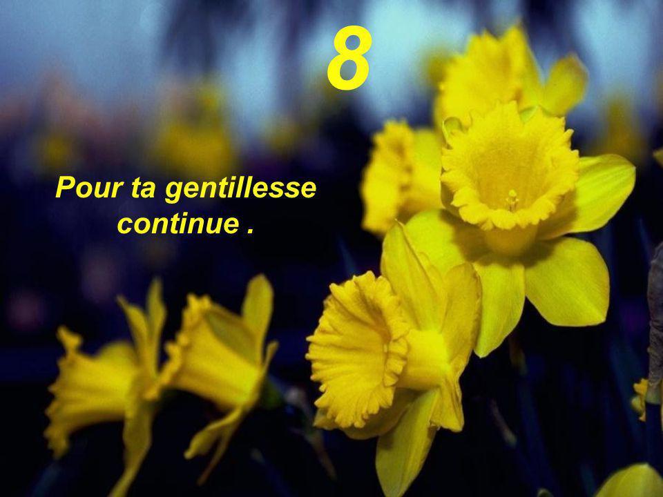 8 Pour ta gentillesse continue .