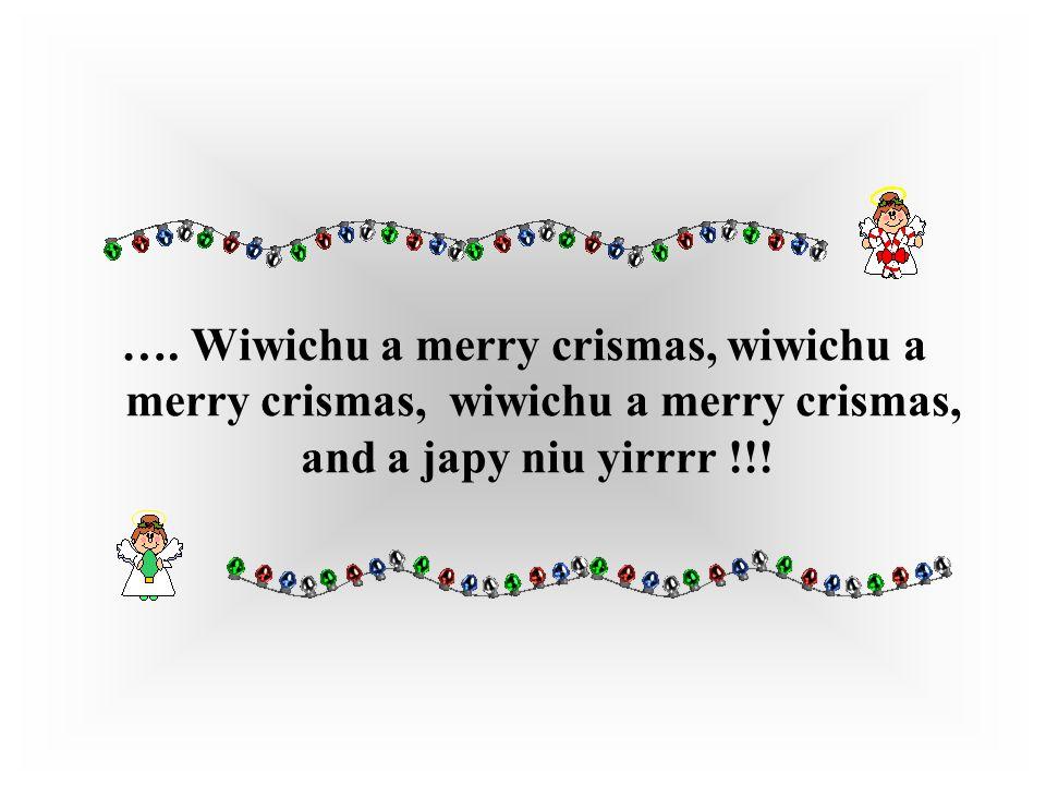 …. Wiwichu a merry crismas, wiwichu a merry crismas, wiwichu a merry crismas, and a japy niu yirrrr !!!