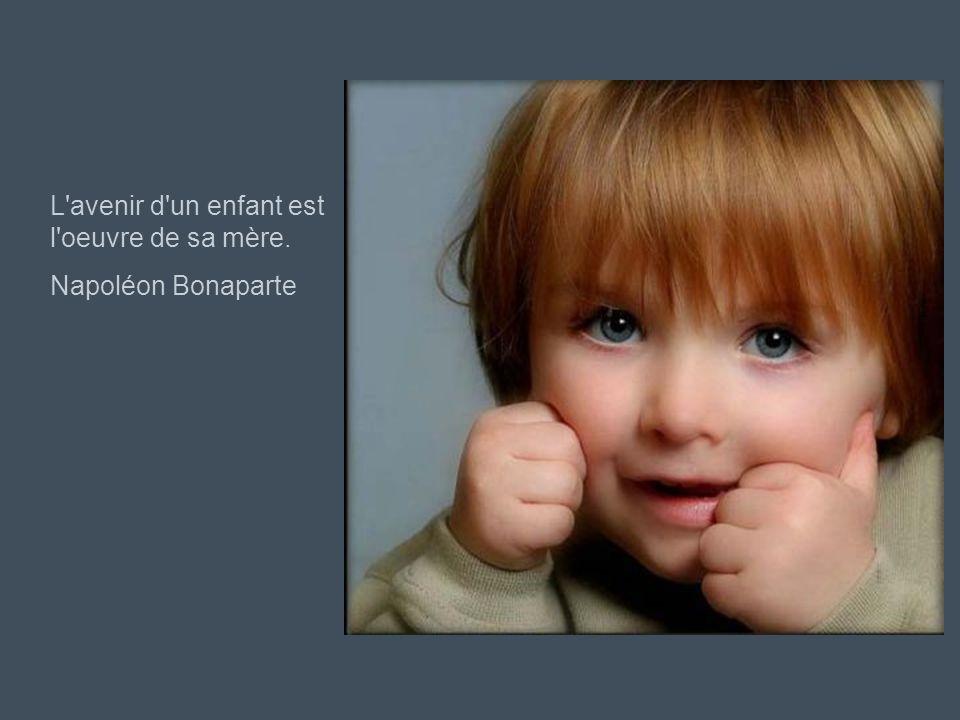 L avenir d un enfant est l oeuvre de sa mère.