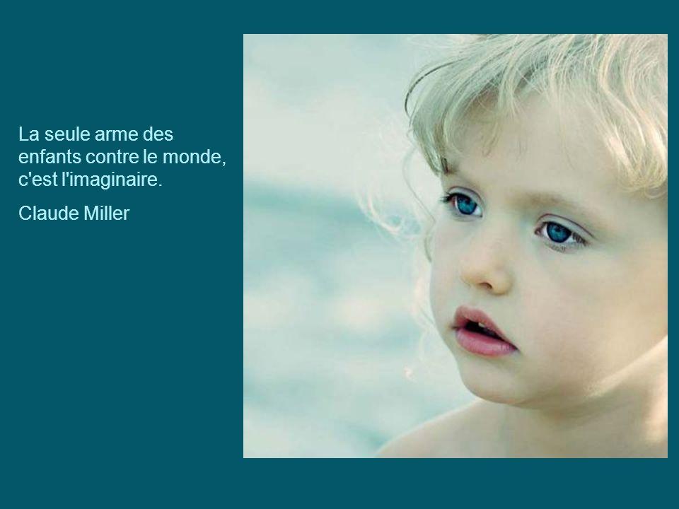 La seule arme des enfants contre le monde, c est l imaginaire.