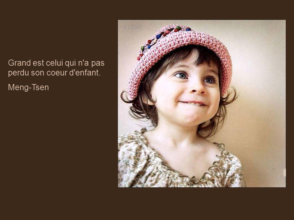 Grand est celui qui n a pas perdu son coeur d enfant.