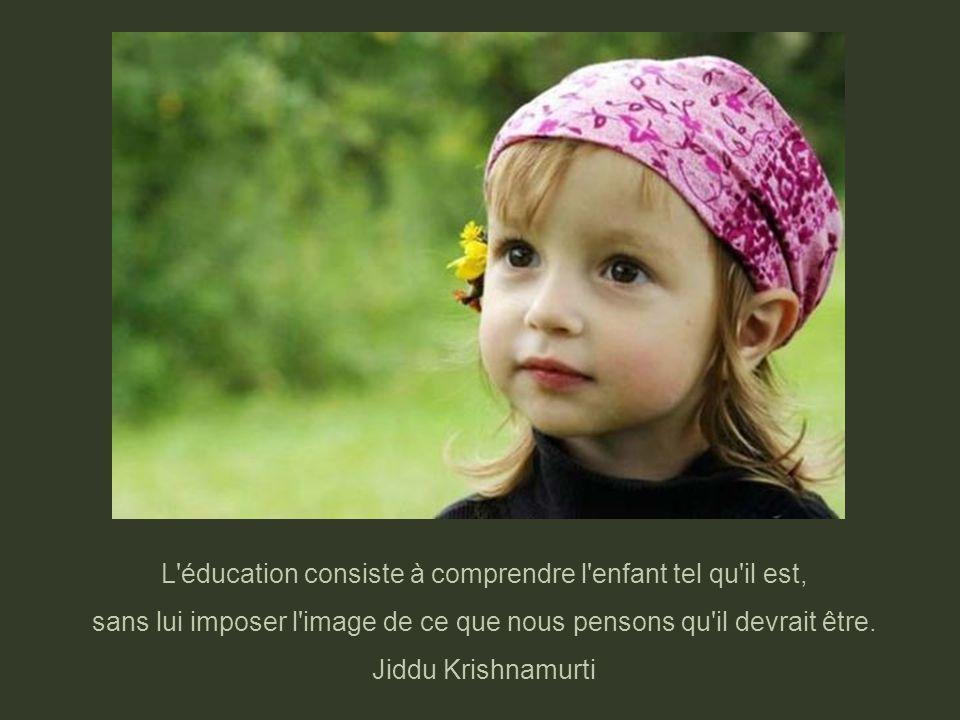 L éducation consiste à comprendre l enfant tel qu il est,