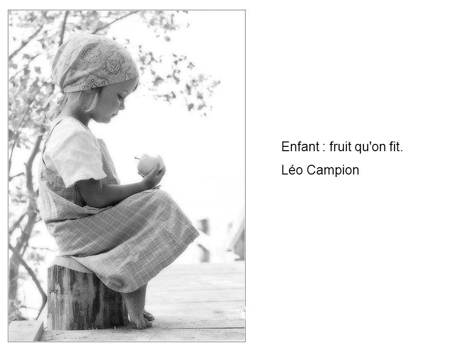 Enfant : fruit qu on fit. Léo Campion
