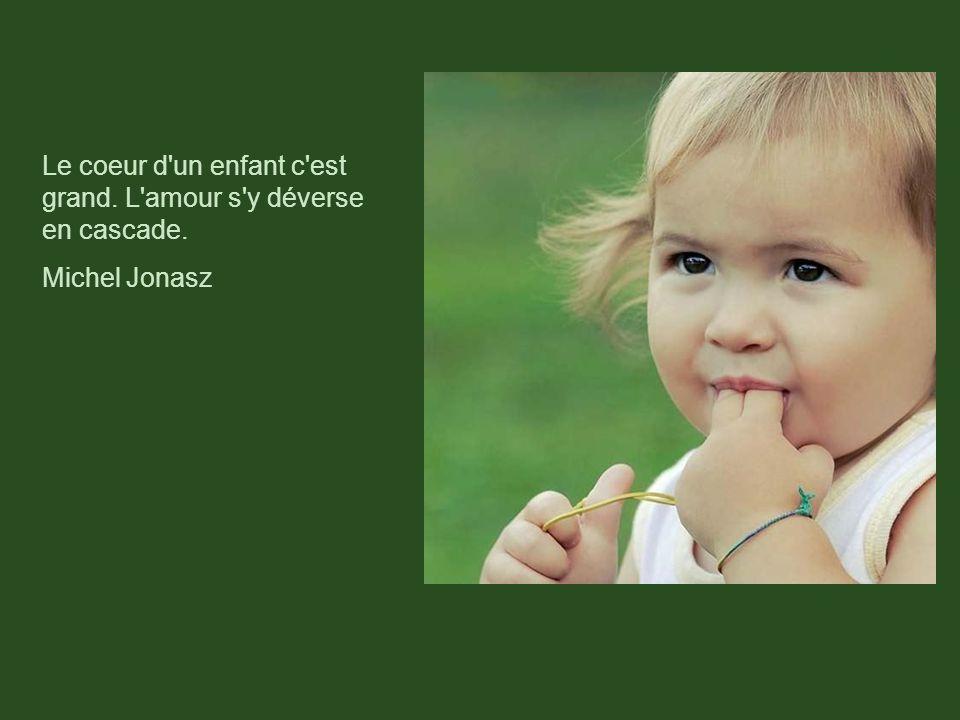 Le coeur d un enfant c est grand. L amour s y déverse en cascade.