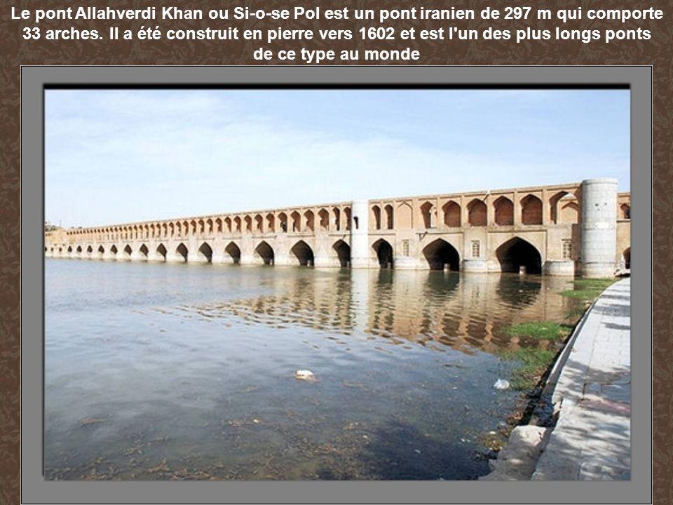 Le pont Allahverdi Khan ou Si-o-se Pol est un pont iranien de 297 m qui comporte 33 arches. Il a été construit en pierre vers 1602 et est l un des plus longs ponts