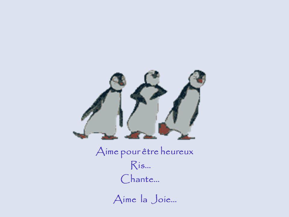 Aime pour être heureux Ris… Chante… Aime la Joie…