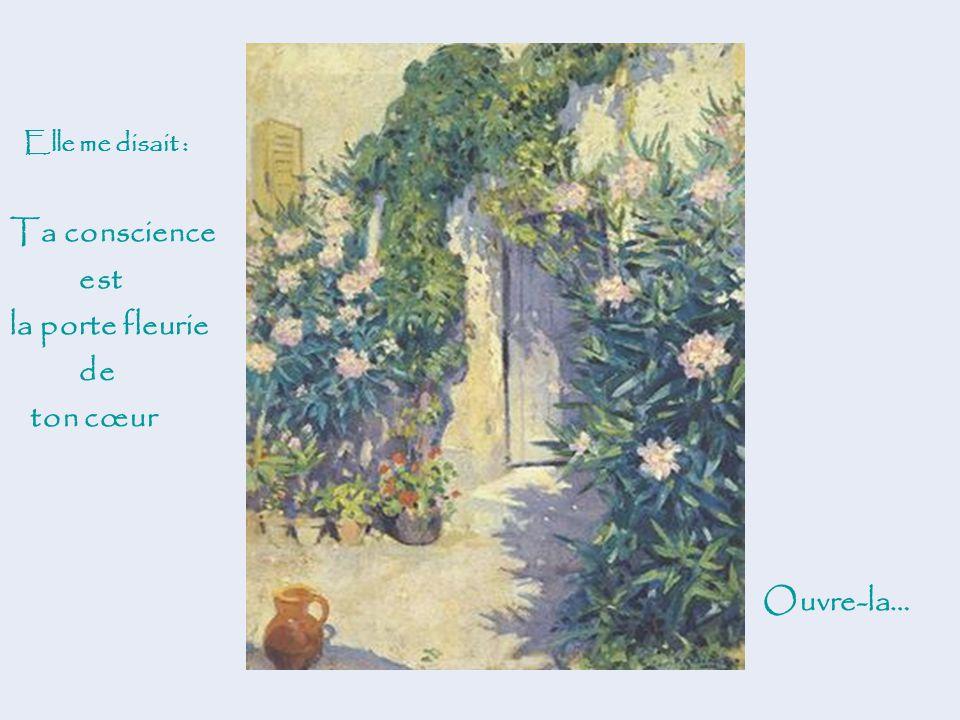 Ta conscience est la porte fleurie de ton cœur Ouvre-la…