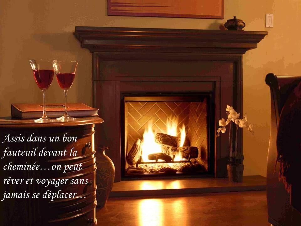 Assis dans un bon fauteuil devant la cheminée…on peut rêver et voyager sans jamais se déplacer…