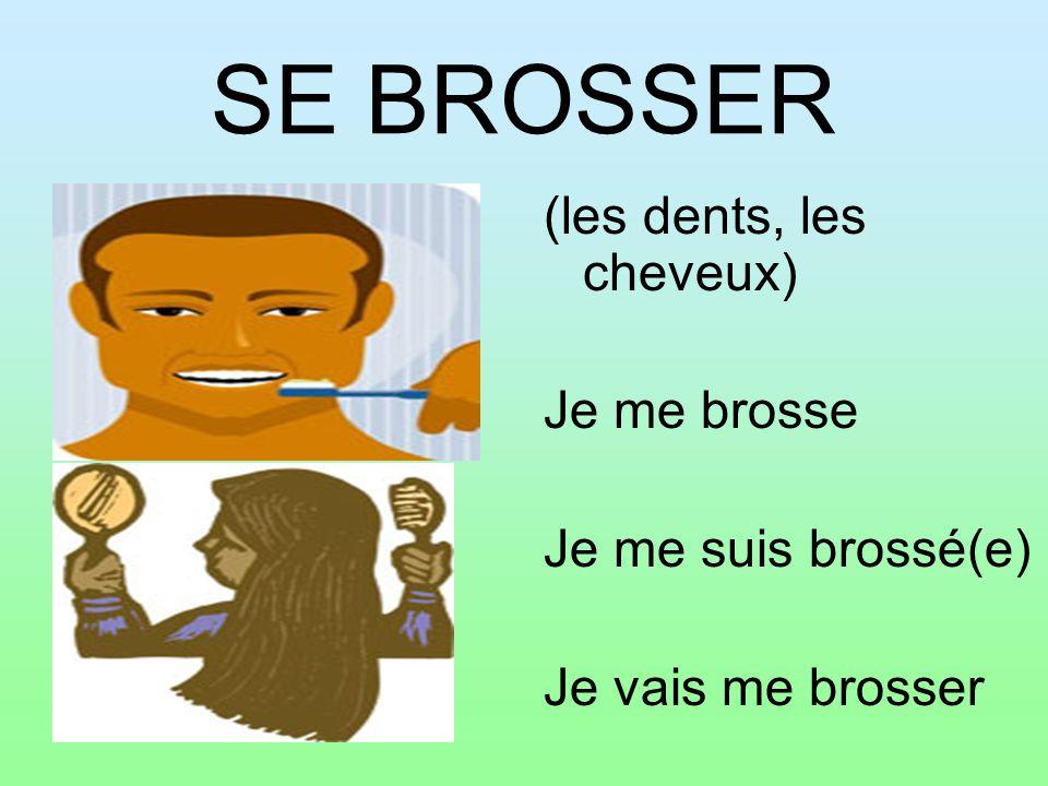 SE BROSSER (les dents, les cheveux) Je me brosse Je me suis brossé(e)
