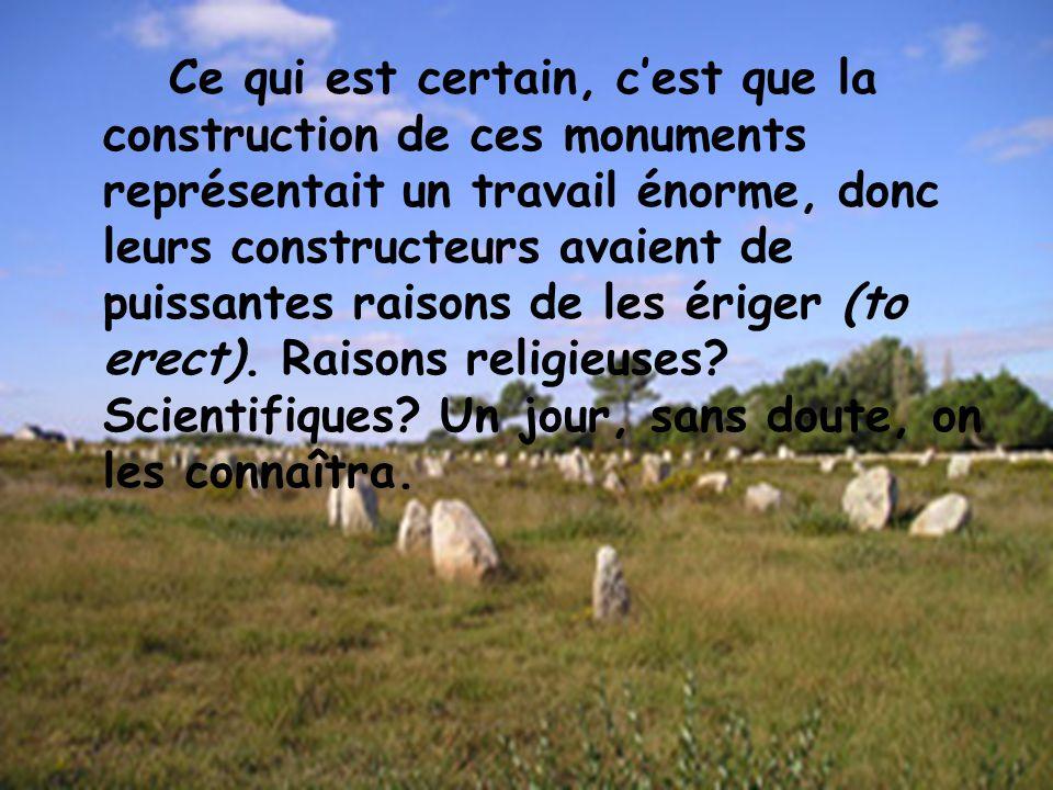 Ce qui est certain, c'est que la construction de ces monuments représentait un travail énorme, donc leurs constructeurs avaient de puissantes raisons de les ériger (to erect).