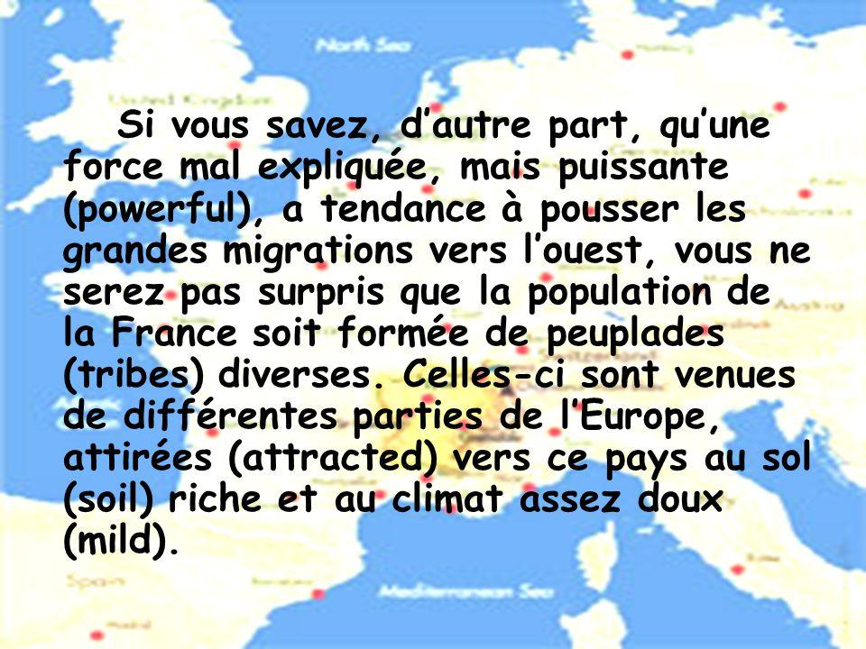 Si vous savez, d'autre part, qu'une force mal expliquée, mais puissante (powerful), a tendance à pousser les grandes migrations vers l'ouest, vous ne serez pas surpris que la population de la France soit formée de peuplades (tribes) diverses.