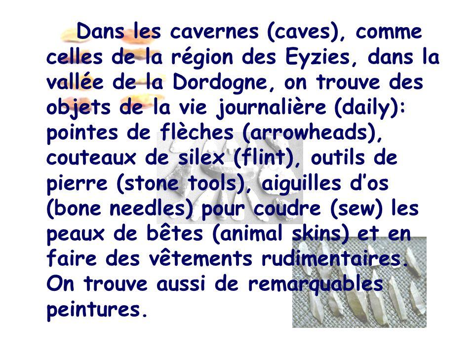 Dans les cavernes (caves), comme celles de la région des Eyzies, dans la vallée de la Dordogne, on trouve des objets de la vie journalière (daily): pointes de flèches (arrowheads), couteaux de silex (flint), outils de pierre (stone tools), aiguilles d'os (bone needles) pour coudre (sew) les peaux de bêtes (animal skins) et en faire des vêtements rudimentaires.