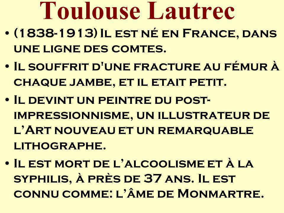 Toulouse Lautrec (1838-1913) Il est né en France, dans une ligne des comtes. Il souffrit d une fracture au fémur à chaque jambe, et il etait petit.