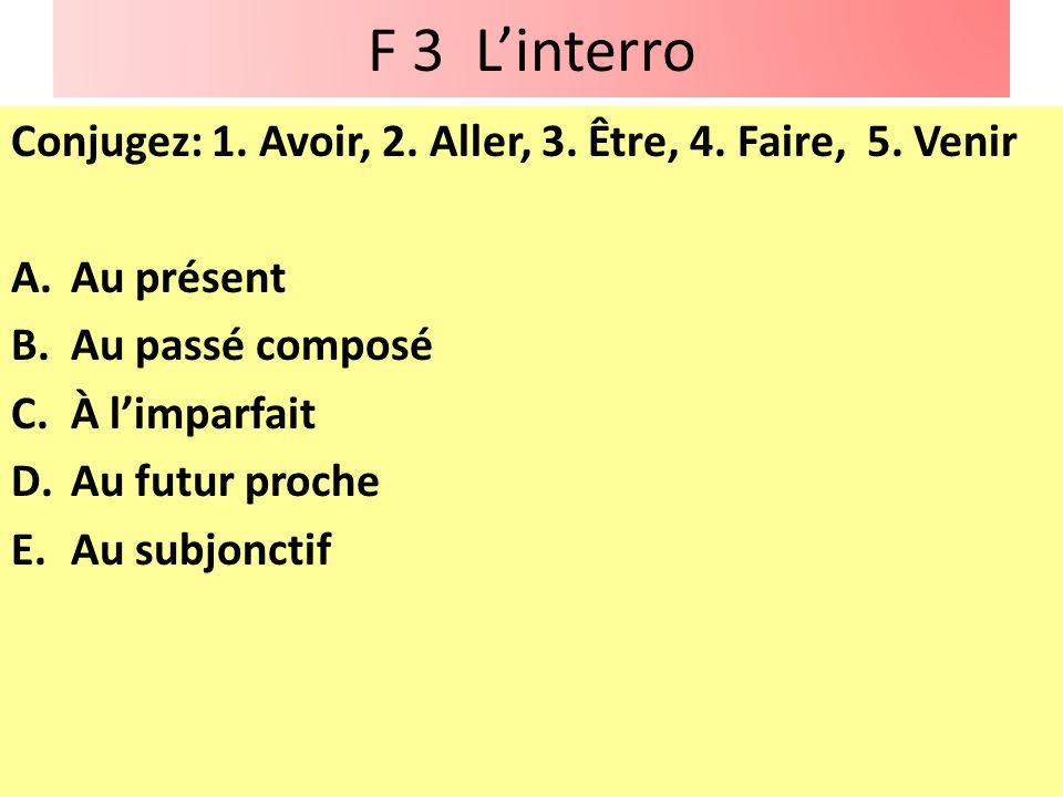 F 3 L'interro Conjugez: 1. Avoir, 2. Aller, 3. Être, 4. Faire, 5. Venir. Au présent. Au passé composé.