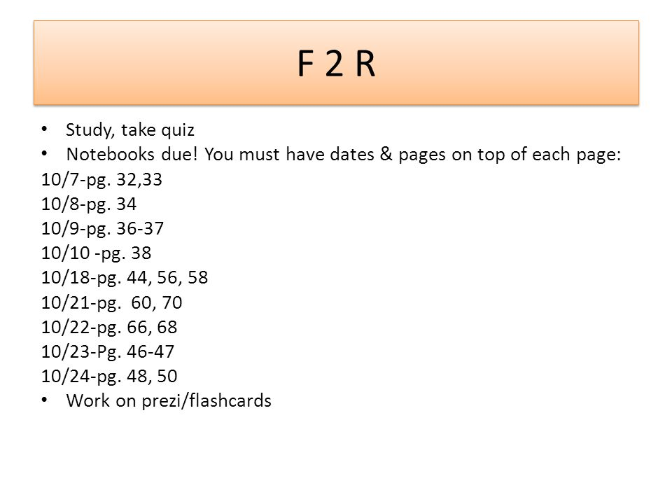 F 2 R Study, take quiz. Notebooks due! You must have dates & pages on top of each page: 10/7-pg. 32,33.