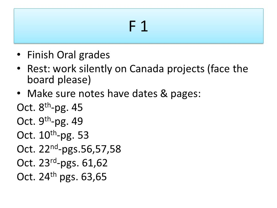 F 1 Finish Oral grades. Rest: work silently on Canada projects (face the board please) Make sure notes have dates & pages: