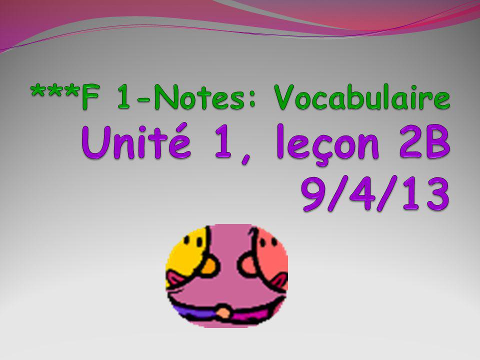 ***F 1-Notes: Vocabulaire Unité 1, leçon 2B 9/4/13