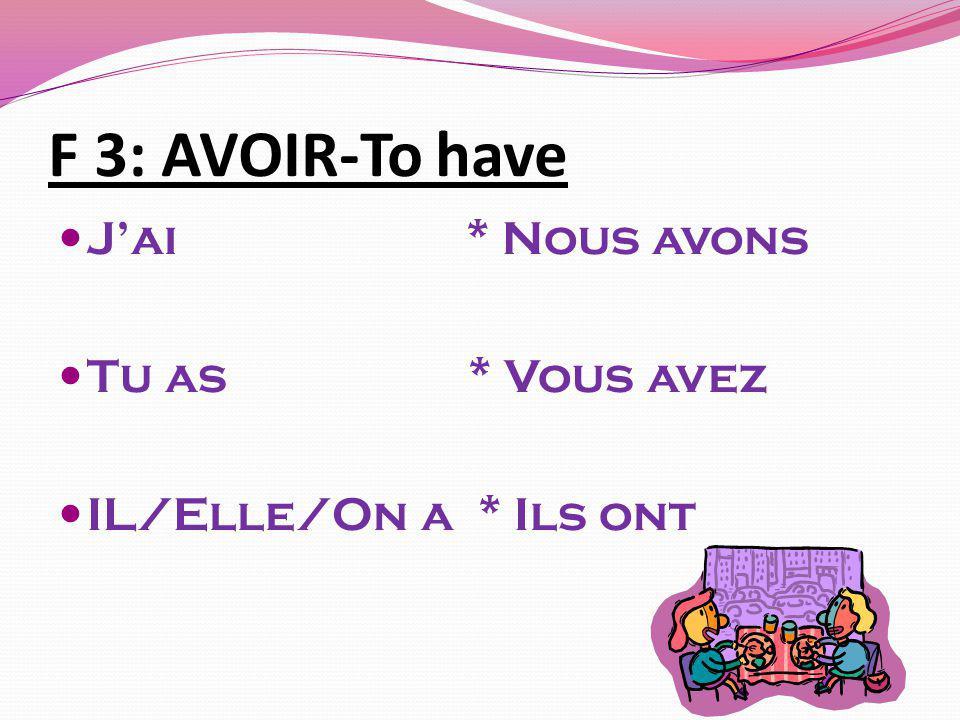 F 3: AVOIR-To have J'ai * Nous avons Tu as * Vous avez