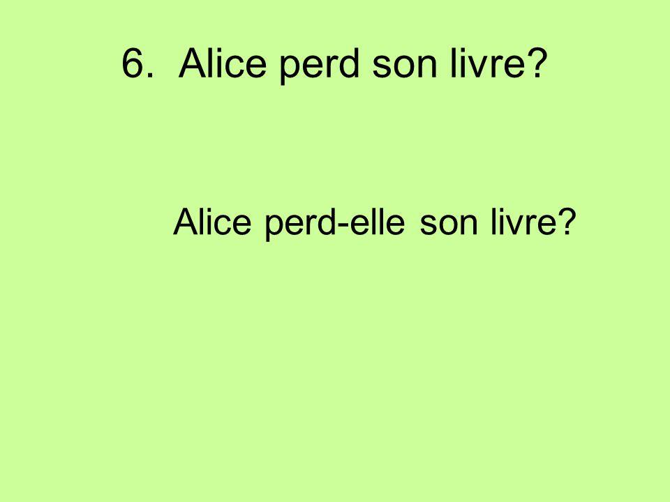 6. Alice perd son livre Alice perd-elle son livre