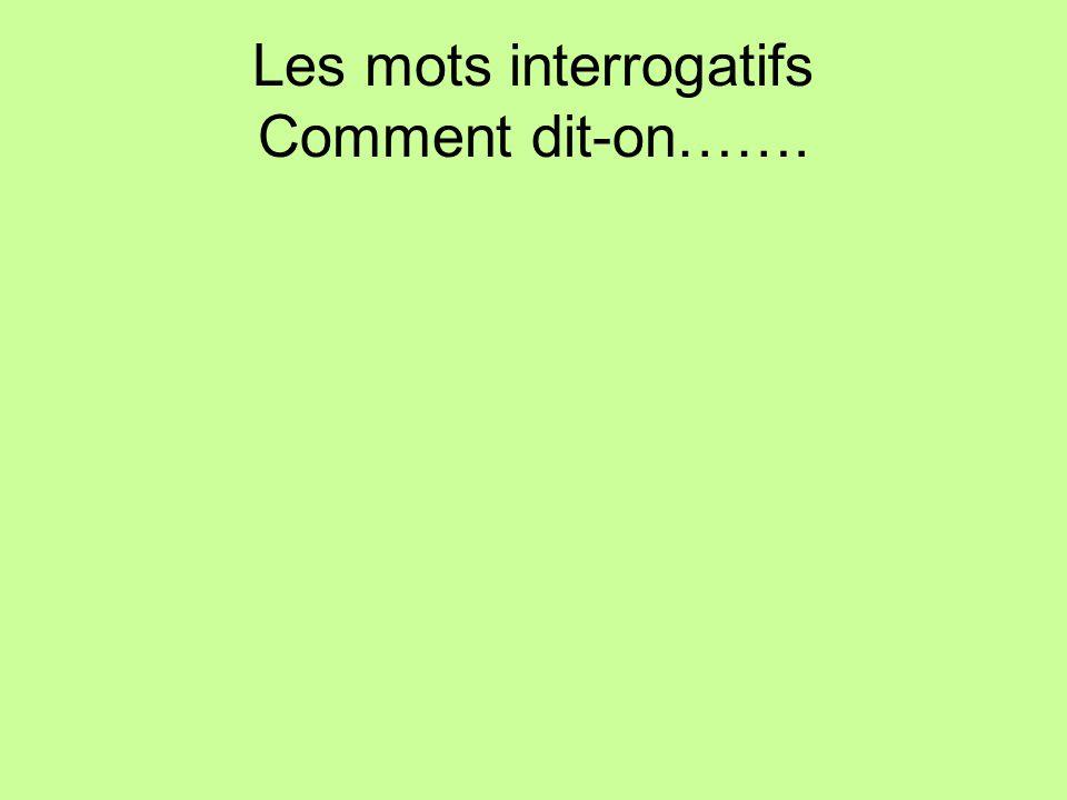 Les mots interrogatifs Comment dit-on…….