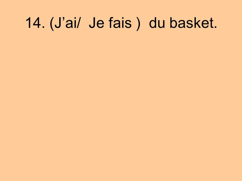 14. (J'ai/ Je fais ) du basket.