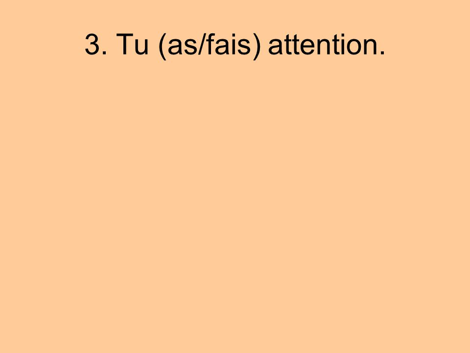 3. Tu (as/fais) attention.