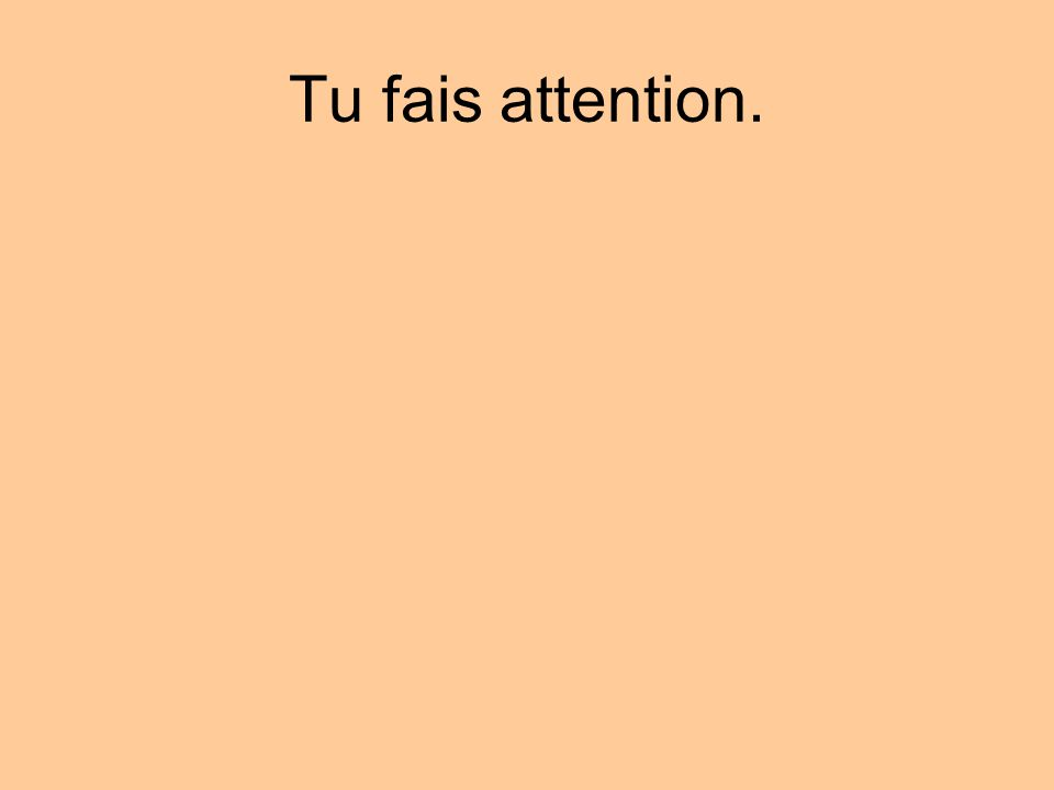 Tu fais attention.