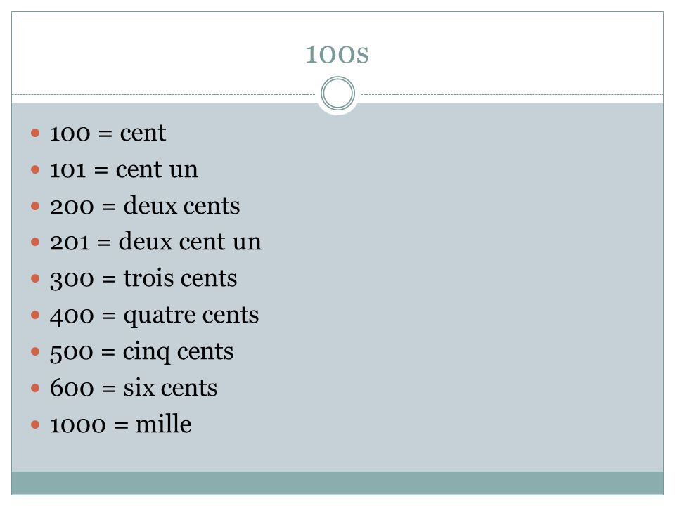 100s 100 = cent 101 = cent un 200 = deux cents 201 = deux cent un