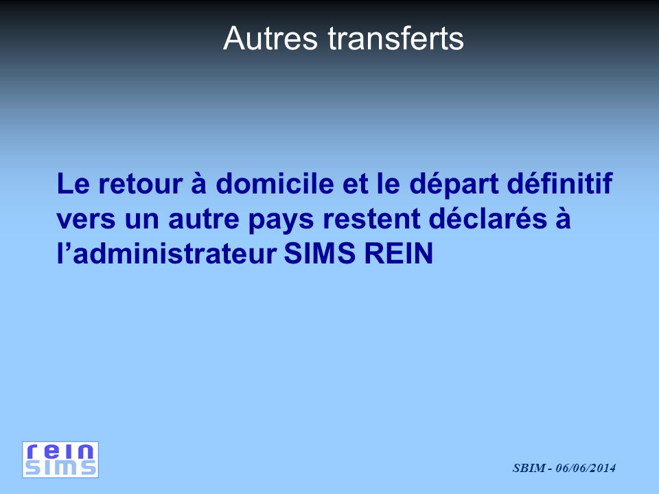 Autres transferts Le retour à domicile et le départ définitif vers un autre pays restent déclarés à l'administrateur SIMS REIN.